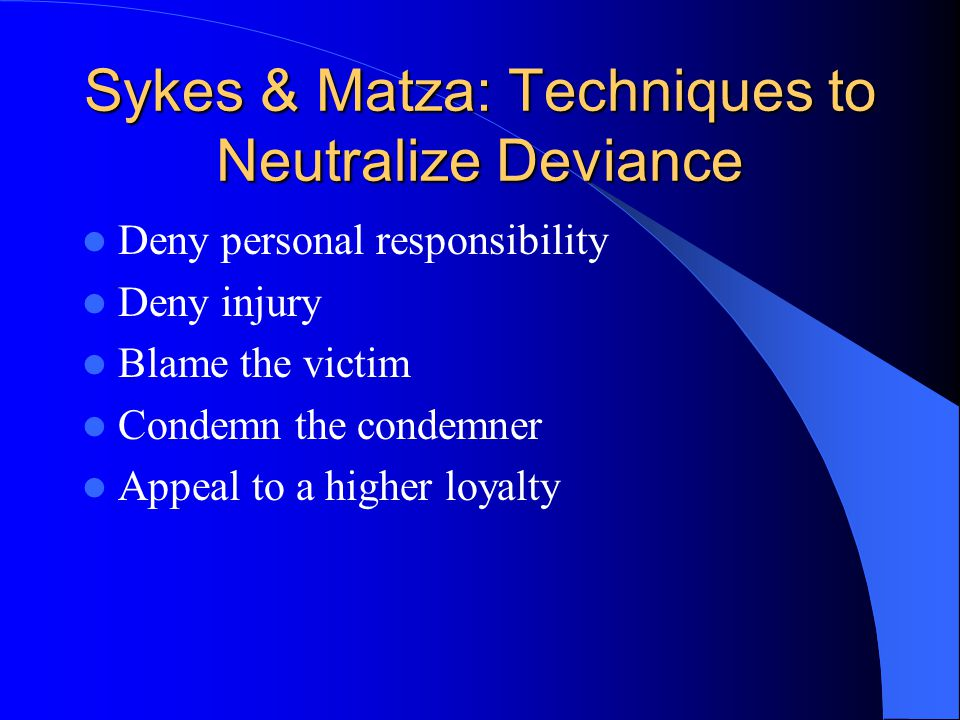 Sykes & Matza: Techniques to Neutralize Deviance Deny personal responsibility Deny injury Blame the victim Condemn the condemner Appeal to a higher loyalty