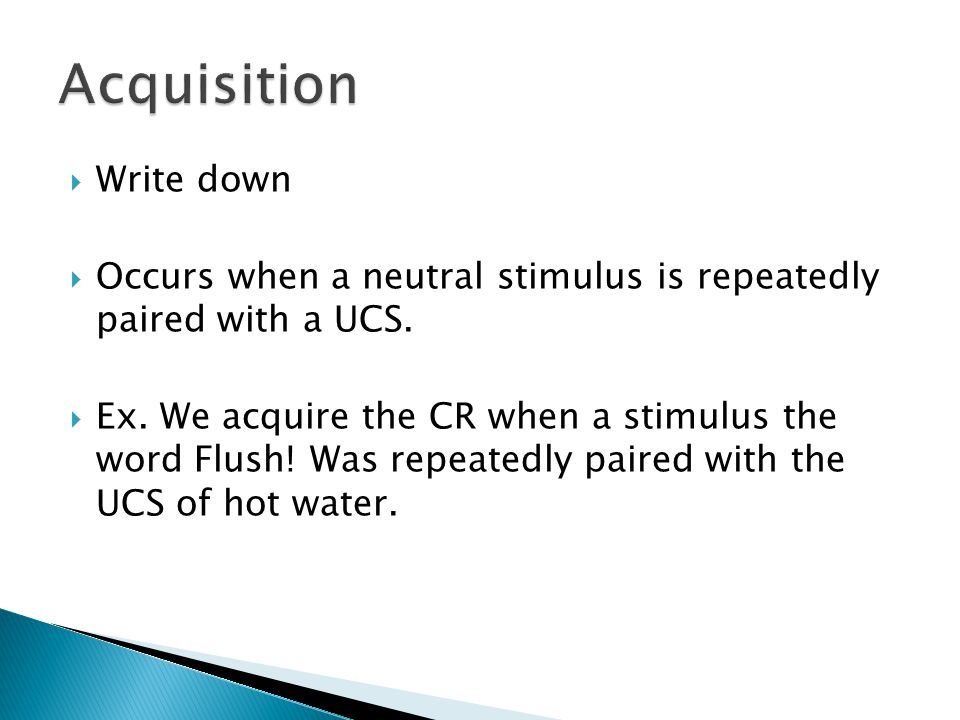  Write down  Occurs when a neutral stimulus is repeatedly paired with a UCS.