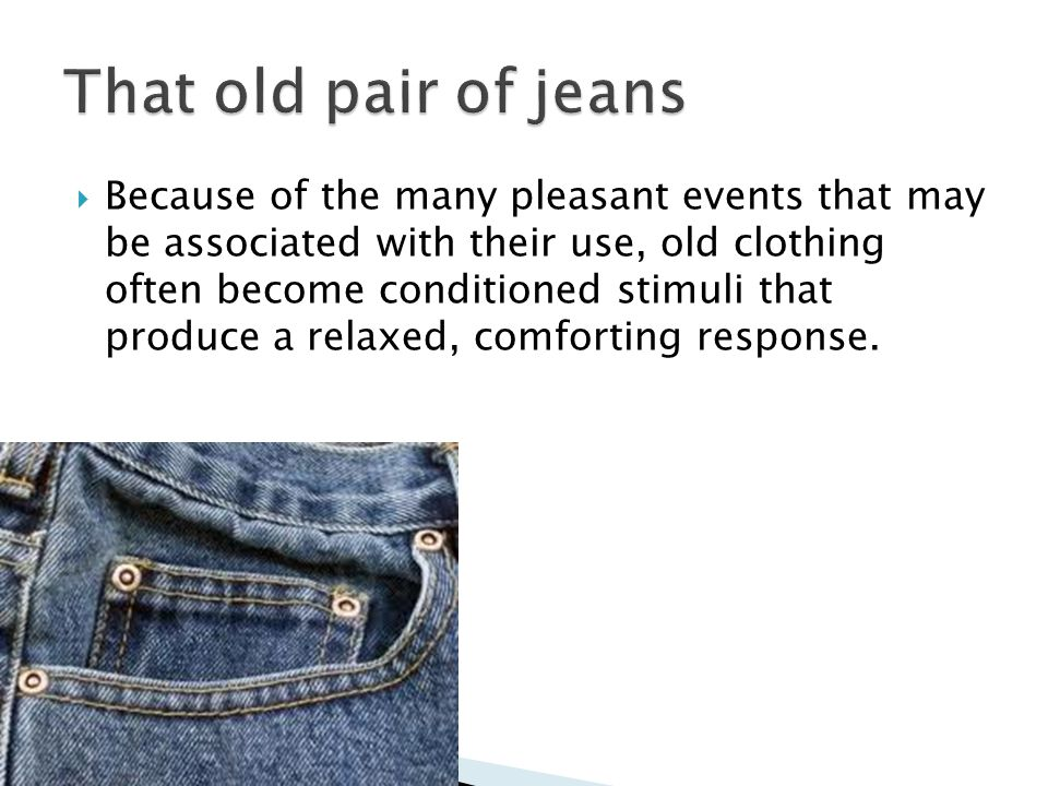  Because of the many pleasant events that may be associated with their use, old clothing often become conditioned stimuli that produce a relaxed, comforting response.