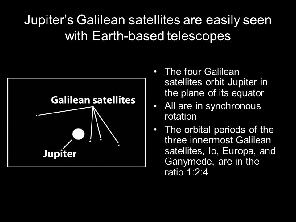 Jupiter's Galilean satellites are easily seen with Earth-based telescopes The four Galilean satellites orbit Jupiter in the plane of its equator All a