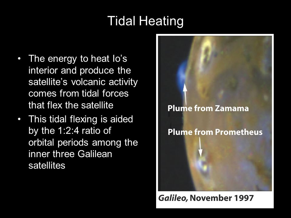 Tidal Heating The energy to heat Io's interior and produce the satellite's volcanic activity comes from tidal forces that flex the satellite This tida