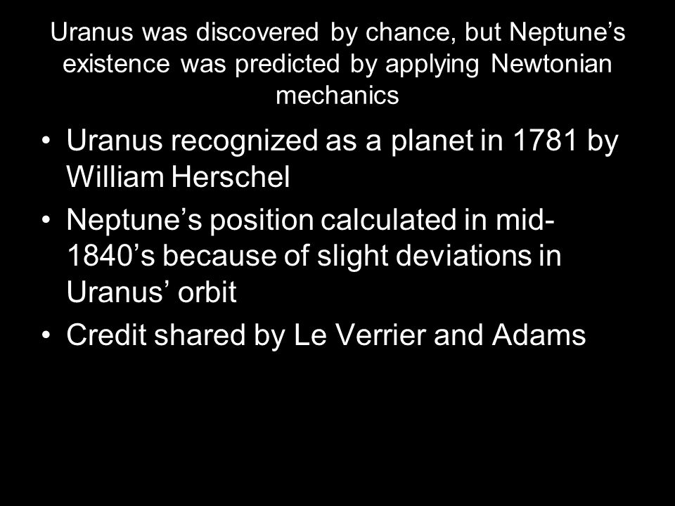 Uranus was discovered by chance, but Neptune's existence was predicted by applying Newtonian mechanics Uranus recognized as a planet in 1781 by Willia