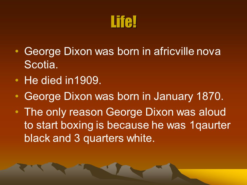 Life! George Dixon was born in africville nova Scotia. He died in1909. George Dixon was born in January 1870. The only reason George Dixon was aloud t