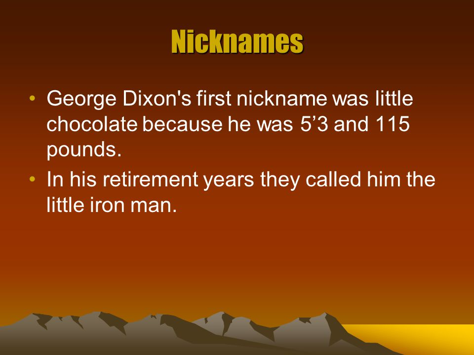 Nicknames George Dixon's first nickname was little chocolate because he was 5'3 and 115 pounds. In his retirement years they called him the little iro