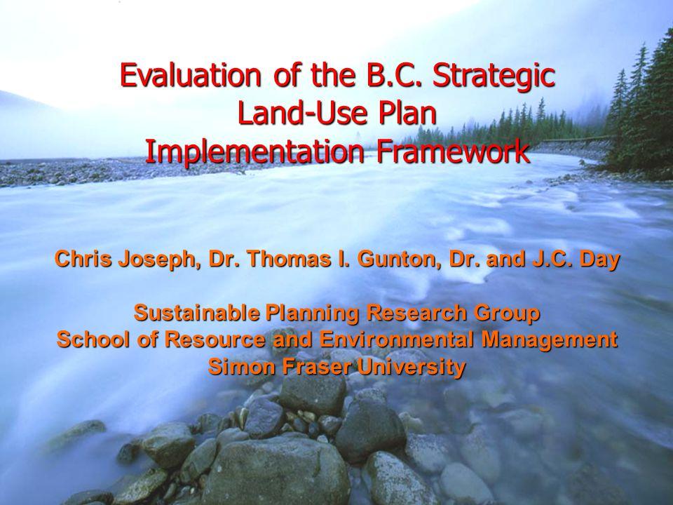 Evaluation of the B.C. Strategic Land-Use Plan Implementation Framework Chris Joseph, Dr. Thomas I. Gunton, Dr. and J.C. Day Sustainable Planning Rese