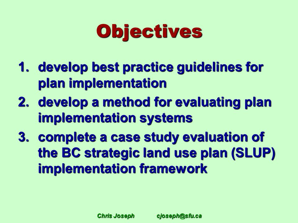 Chris Josephcjoseph@sfu.ca Objectives 1.develop best practice guidelines for plan implementation 2.develop a method for evaluating plan implementation systems 3.complete a case study evaluation of the BC strategic land use plan (SLUP) implementation framework