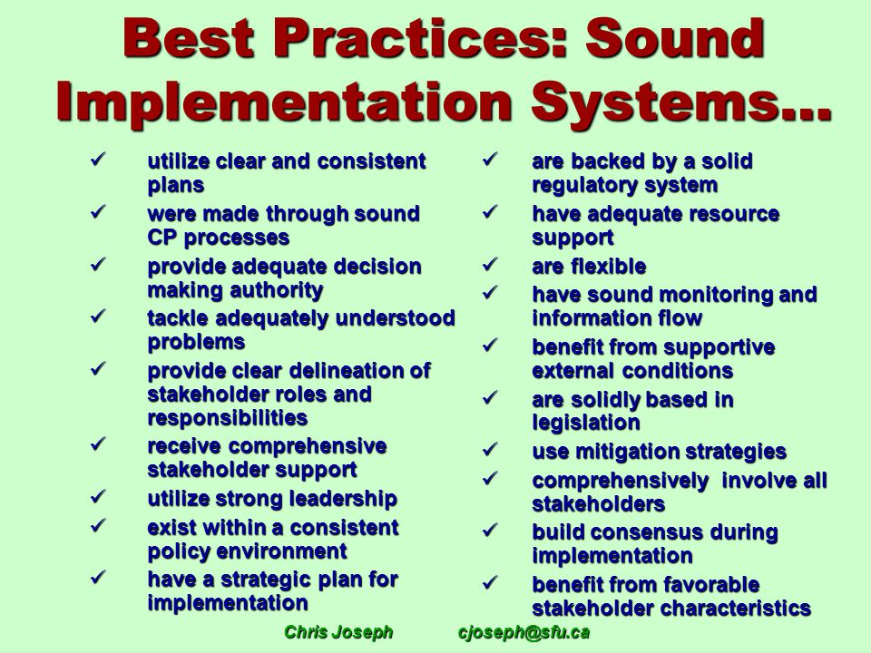 Chris Josephcjoseph@sfu.ca Best Practices: Sound Implementation Systems… utilize clear and consistent plans utilize clear and consistent plans were made through sound CP processes were made through sound CP processes provide adequate decision making authority provide adequate decision making authority tackle adequately understood problems tackle adequately understood problems provide clear delineation of stakeholder roles and responsibilities provide clear delineation of stakeholder roles and responsibilities receive comprehensive stakeholder support receive comprehensive stakeholder support utilize strong leadership utilize strong leadership exist within a consistent policy environment exist within a consistent policy environment have a strategic plan for implementation have a strategic plan for implementation are backed by a solid regulatory system are backed by a solid regulatory system have adequate resource support have adequate resource support are flexible are flexible have sound monitoring and information flow have sound monitoring and information flow benefit from supportive external conditions benefit from supportive external conditions are solidly based in legislation are solidly based in legislation use mitigation strategies use mitigation strategies comprehensively involve all stakeholders comprehensively involve all stakeholders build consensus during implementation build consensus during implementation benefit from favorable stakeholder characteristics benefit from favorable stakeholder characteristics