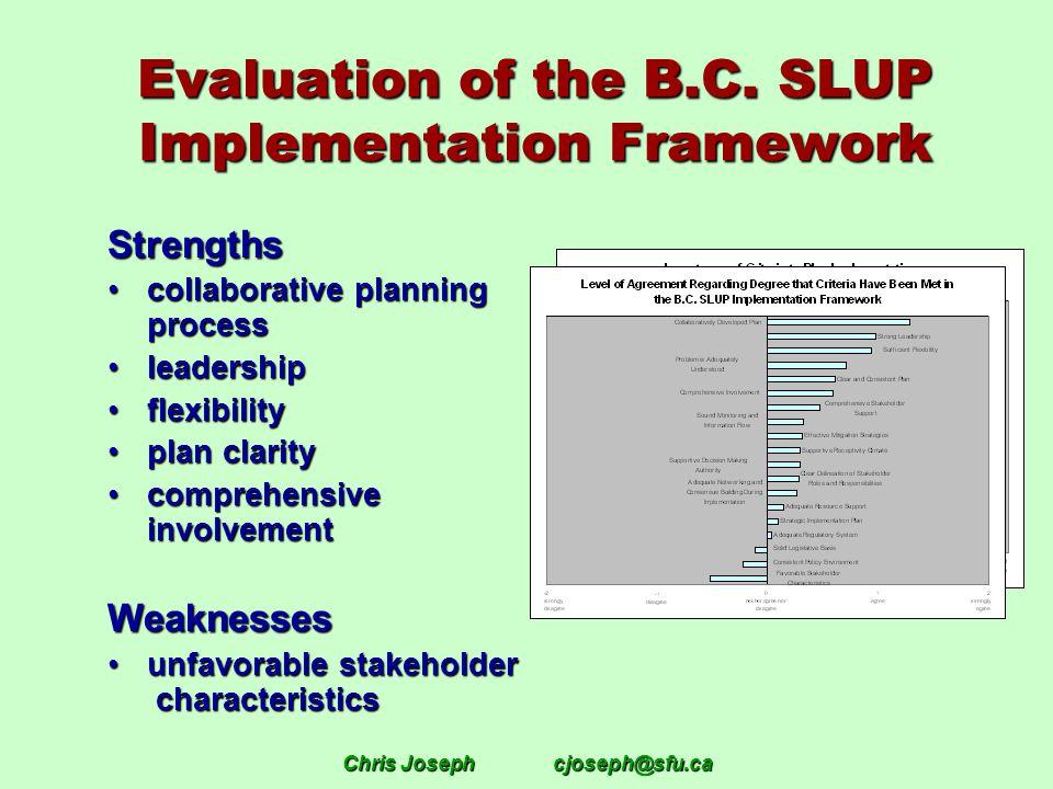 Chris Josephcjoseph@sfu.ca Evaluation of the B.C. SLUP Implementation Framework Strengths collaborative planning processcollaborative planning process