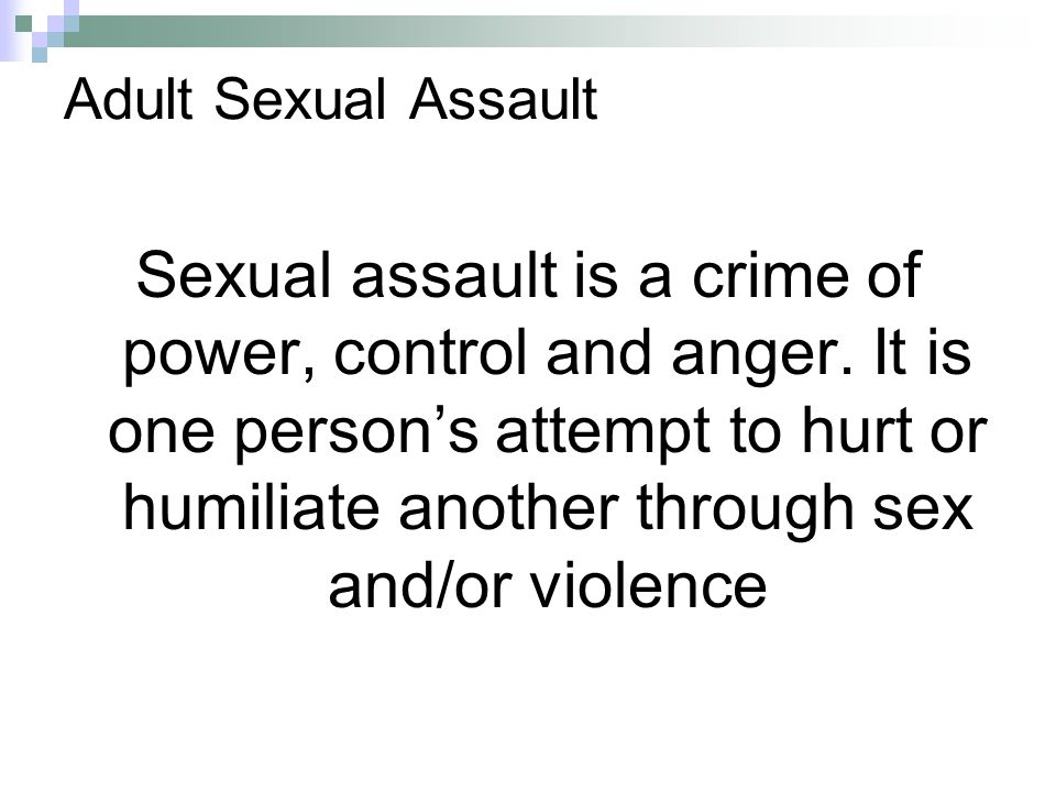 Adult Sexual Assault Sexual assault is a crime of power, control and anger. It is one person's attempt to hurt or humiliate another through sex and/or