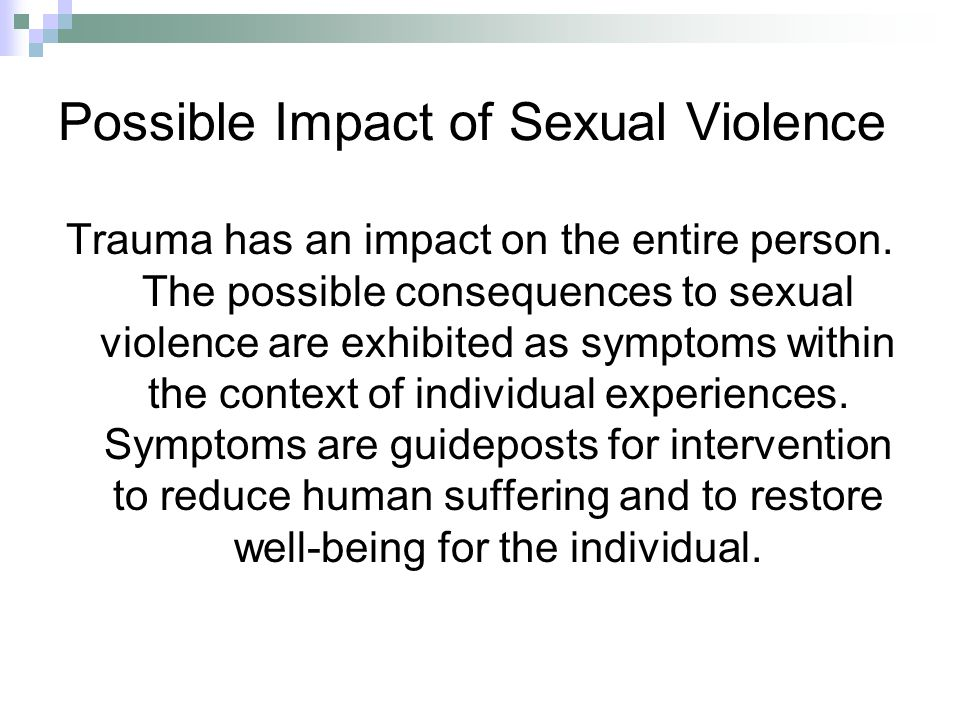 Possible Impact of Sexual Violence Trauma has an impact on the entire person. The possible consequences to sexual violence are exhibited as symptoms w