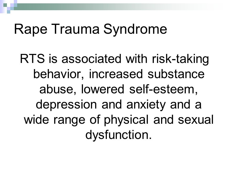 Rape Trauma Syndrome RTS is associated with risk-taking behavior, increased substance abuse, lowered self-esteem, depression and anxiety and a wide ra
