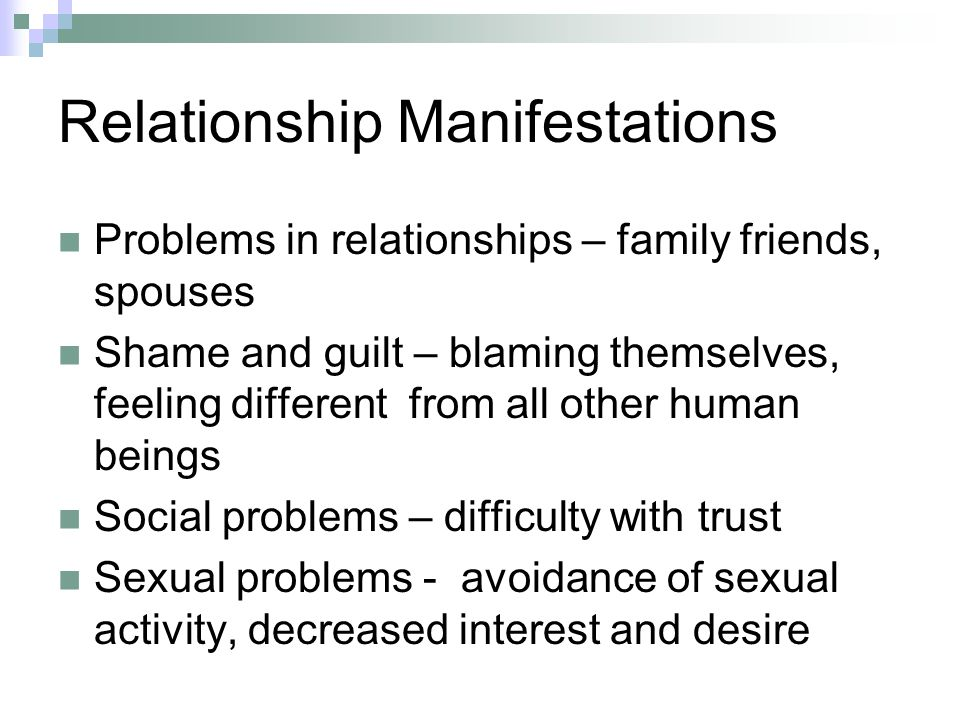 Relationship Manifestations Problems in relationships – family friends, spouses Shame and guilt – blaming themselves, feeling different from all other