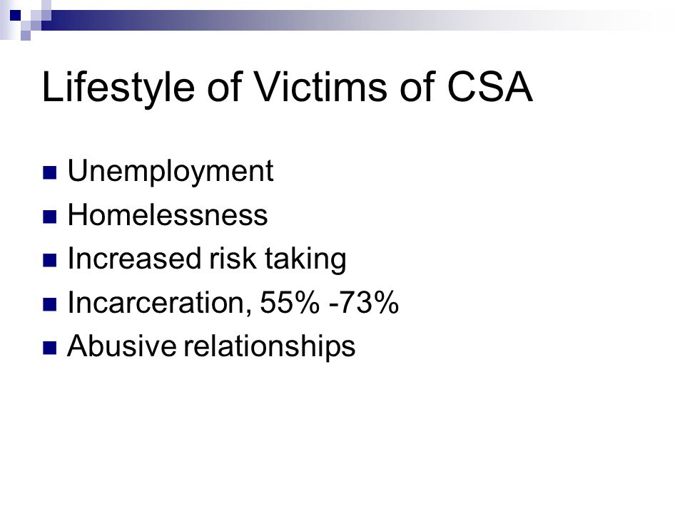 Lifestyle of Victims of CSA Unemployment Homelessness Increased risk taking Incarceration, 55% -73% Abusive relationships