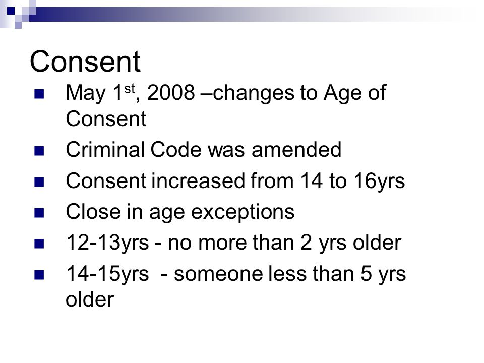 Consent May 1 st, 2008 –changes to Age of Consent Criminal Code was amended Consent increased from 14 to 16yrs Close in age exceptions 12-13yrs - no m
