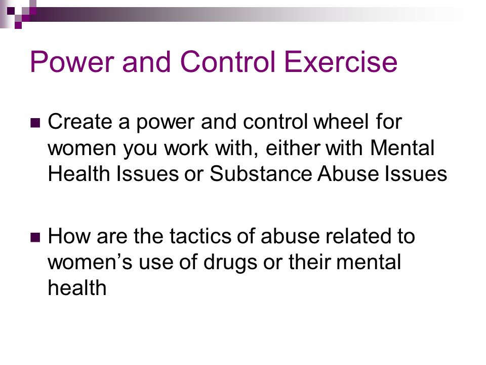 Power and Control Exercise Create a power and control wheel for women you work with, either with Mental Health Issues or Substance Abuse Issues How ar