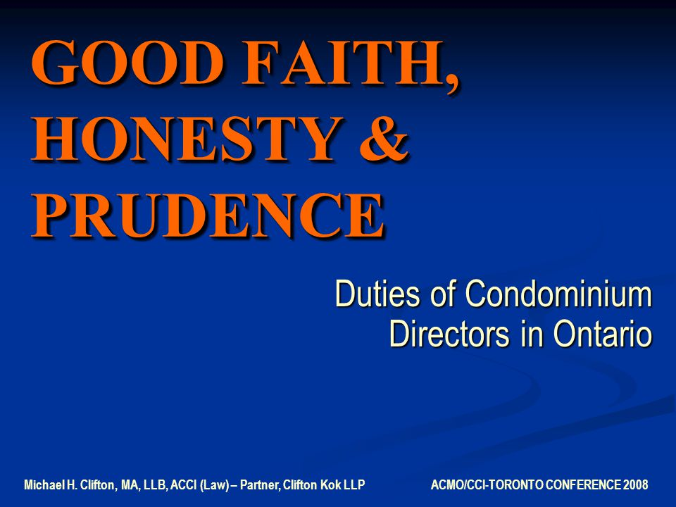 GOOD FAITH, HONESTY & PRUDENCE Duties of Condominium Directors in Ontario Michael H.
