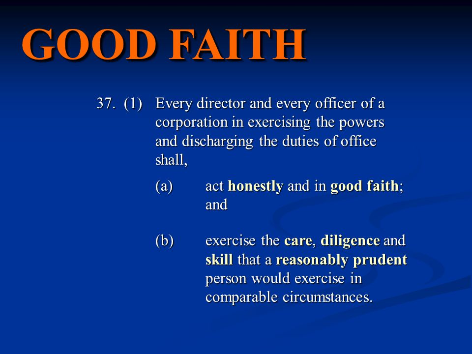 GOOD FAITH 37. (1) Every director and every officer of a corporation in exercising the powers and discharging the duties of office shall, (a)act hones