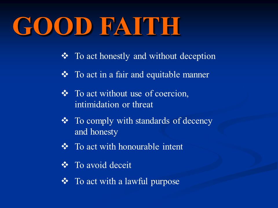GOOD FAITH  To act honestly and without deception  To act in a fair and equitable manner  To act without use of coercion, intimidation or threat  To comply with standards of decency and honesty  To act with honourable intent  To avoid deceit  To act with a lawful purpose