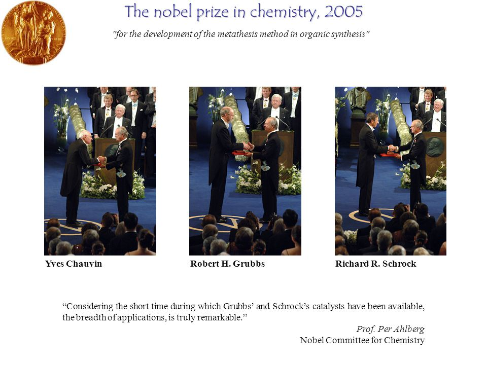 The nobel prize in chemistry, 2005 Considering the short time during which Grubbs' and Schrock's catalysts have been available, the breadth of applications, is truly remarkable. Prof.