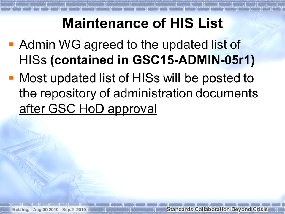  Admin WG agreed to the updated list of HISs (contained in GSC15-ADMIN-05r1)  Most updated list of HISs will be posted to the repository of administration documents after GSC HoD approval Maintenance of HIS List