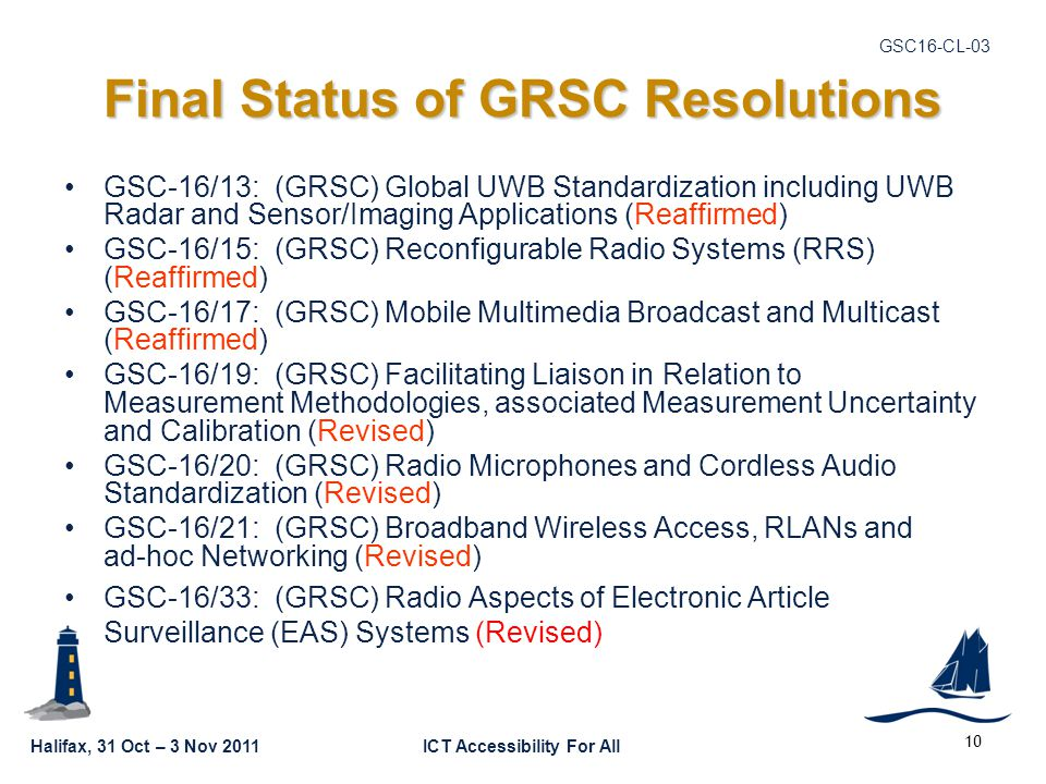 Halifax, 31 Oct – 3 Nov 2011ICT Accessibility For All GSC16-CL Final Status of GRSC Resolutions GSC-16/13: (GRSC) Global UWB Standardization including UWB Radar and Sensor/Imaging Applications (Reaffirmed) GSC-16/15: (GRSC) Reconfigurable Radio Systems (RRS) (Reaffirmed) GSC-16/17: (GRSC) Mobile Multimedia Broadcast and Multicast (Reaffirmed) GSC-16/19: (GRSC) Facilitating Liaison in Relation to Measurement Methodologies, associated Measurement Uncertainty and Calibration (Revised) GSC-16/20: (GRSC) Radio Microphones and Cordless Audio Standardization (Revised) GSC-16/21: (GRSC) Broadband Wireless Access, RLANs and ad-hoc Networking (Revised) GSC-16/33: (GRSC) Radio Aspects of Electronic Article Surveillance (EAS) Systems (Revised)