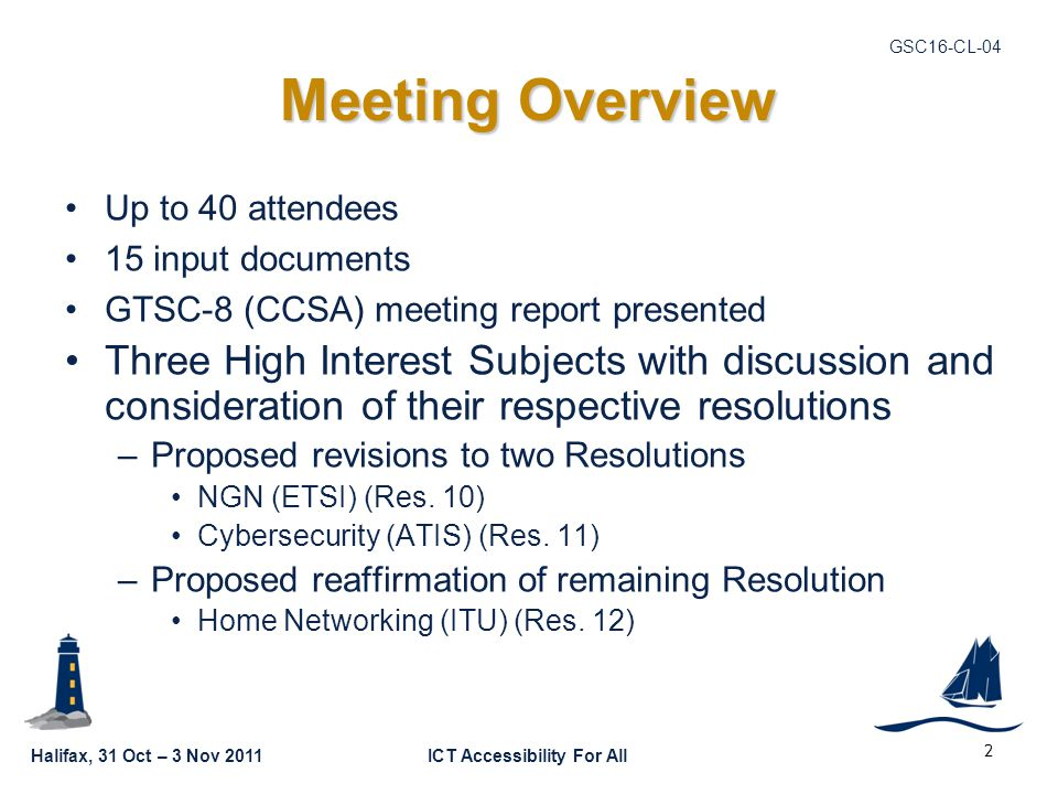 Halifax, 31 Oct – 3 Nov 2011ICT Accessibility For All GSC16-CL-04 2 Meeting Overview Up to 40 attendees 15 input documents GTSC-8 (CCSA) meeting report presented Three High Interest Subjects with discussion and consideration of their respective resolutions –Proposed revisions to two Resolutions NGN (ETSI) (Res.