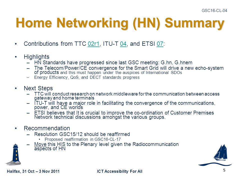 Halifax, 31 Oct – 3 Nov 2011ICT Accessibility For All GSC16-CL-04 5 Home Networking (HN) Summary Contributions from TTC 02r1, ITU-T 04, and ETSI 07:02r10407 Highlights –HN Standards have progressed since last GSC meeting: G.hn, G.hnem –The Telecom/Power/CE convergence for the Smart Grid will drive a new echo-system of products and this must happen under the auspices of International SDOs –Energy Efficiency, QoS, and DECT standards progress Next Steps –TTC will conduct research on network middleware for the communication between access gateway and home terminals –ITU-T will have a major role in facilitating the convergence of the communications, power, and CE worlds –ETSI believes that It is crucial to improve the co-ordination of Customer Premises Network technical discussions amongst the various groups.