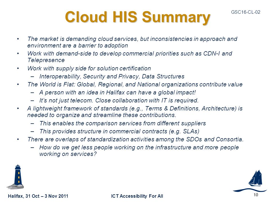Halifax, 31 Oct – 3 Nov 2011ICT Accessibility For All GSC16-CL-02 Cloud HIS Summary The market is demanding cloud services, but inconsistencies in approach and environment are a barrier to adoption Work with demand-side to develop commercial priorities such as CDN-I and Telepresence Work with supply side for solution certification –Interoperability, Security and Privacy, Data Structures The World is Flat: Global, Regional, and National organizations contribute value –A person with an idea in Halifax can have a global impact.