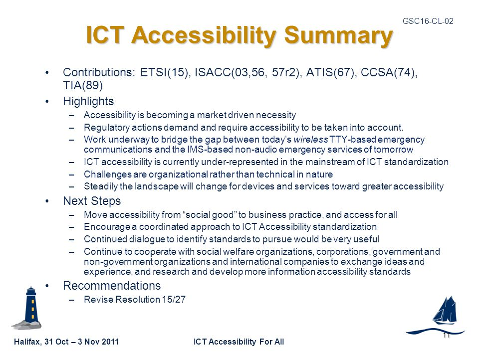 Halifax, 31 Oct – 3 Nov 2011ICT Accessibility For All GSC16-CL ICT Accessibility Summary Contributions: ETSI(15), ISACC(03,56, 57r2), ATIS(67), CCSA(74), TIA(89) Highlights –Accessibility is becoming a market driven necessity –Regulatory actions demand and require accessibility to be taken into account.