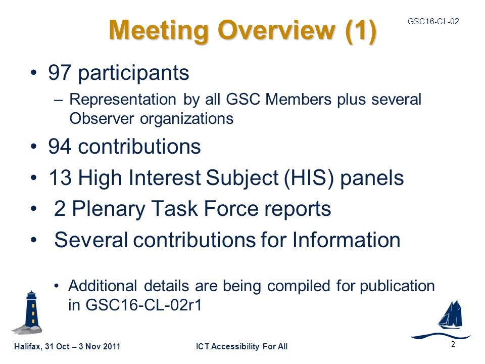 Halifax, 31 Oct – 3 Nov 2011ICT Accessibility For All GSC16-CL-02 2 Meeting Overview (1) 97 participants –Representation by all GSC Members plus several Observer organizations 94 contributions 13 High Interest Subject (HIS) panels 2 Plenary Task Force reports Several contributions for Information Additional details are being compiled for publication in GSC16-CL-02r1