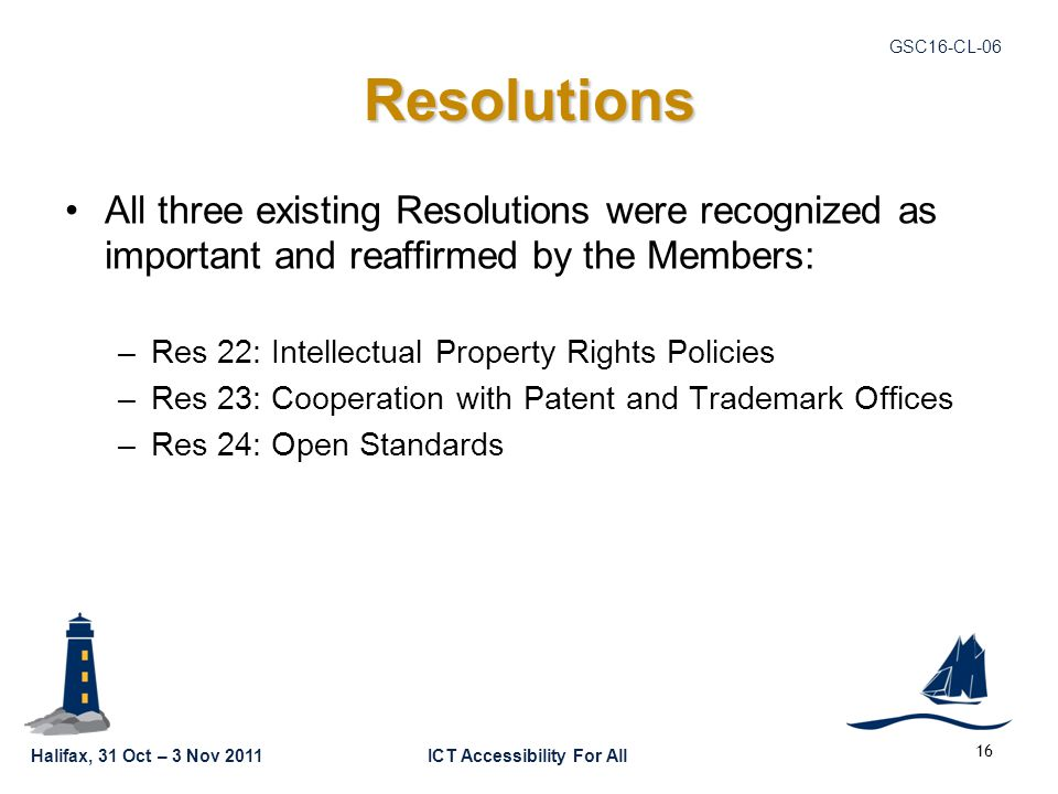 Halifax, 31 Oct – 3 Nov 2011ICT Accessibility For All GSC16-CL-06 Resolutions All three existing Resolutions were recognized as important and reaffirm