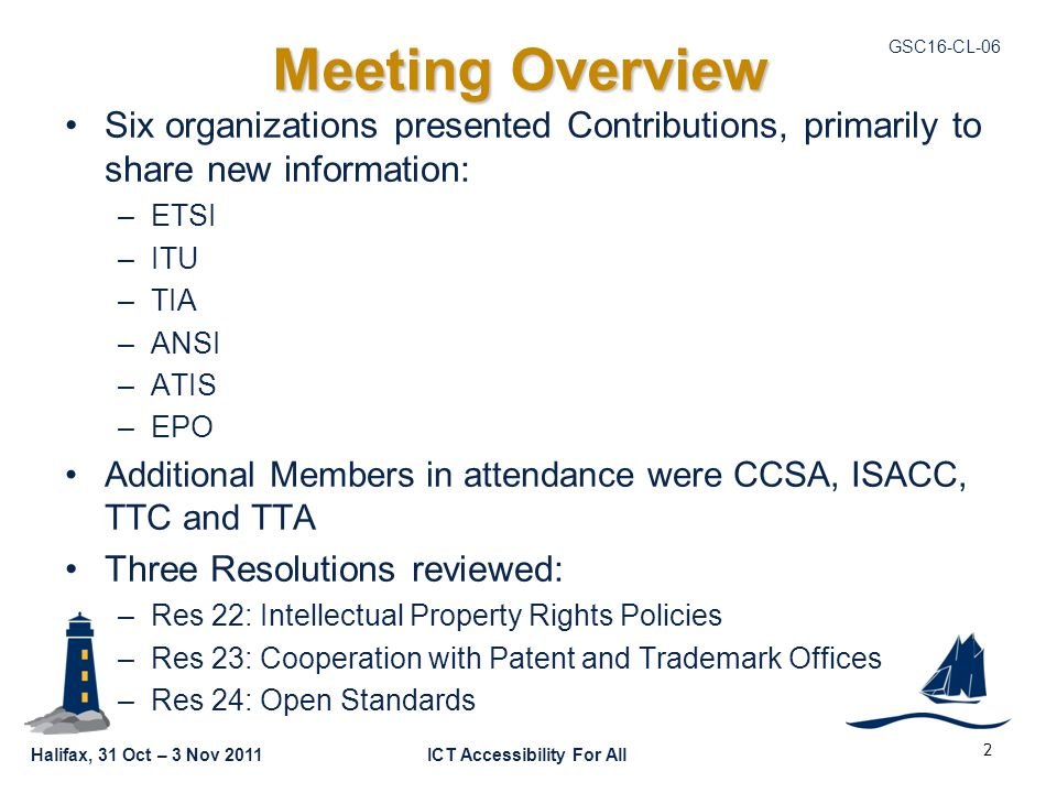 Halifax, 31 Oct – 3 Nov 2011ICT Accessibility For All GSC16-CL-06 Meeting Overview Six organizations presented Contributions, primarily to share new i