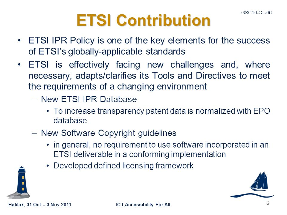Halifax, 31 Oct – 3 Nov 2011ICT Accessibility For All GSC16-CL-06 ETSI Contribution ETSI IPR Policy is one of the key elements for the success of ETSI
