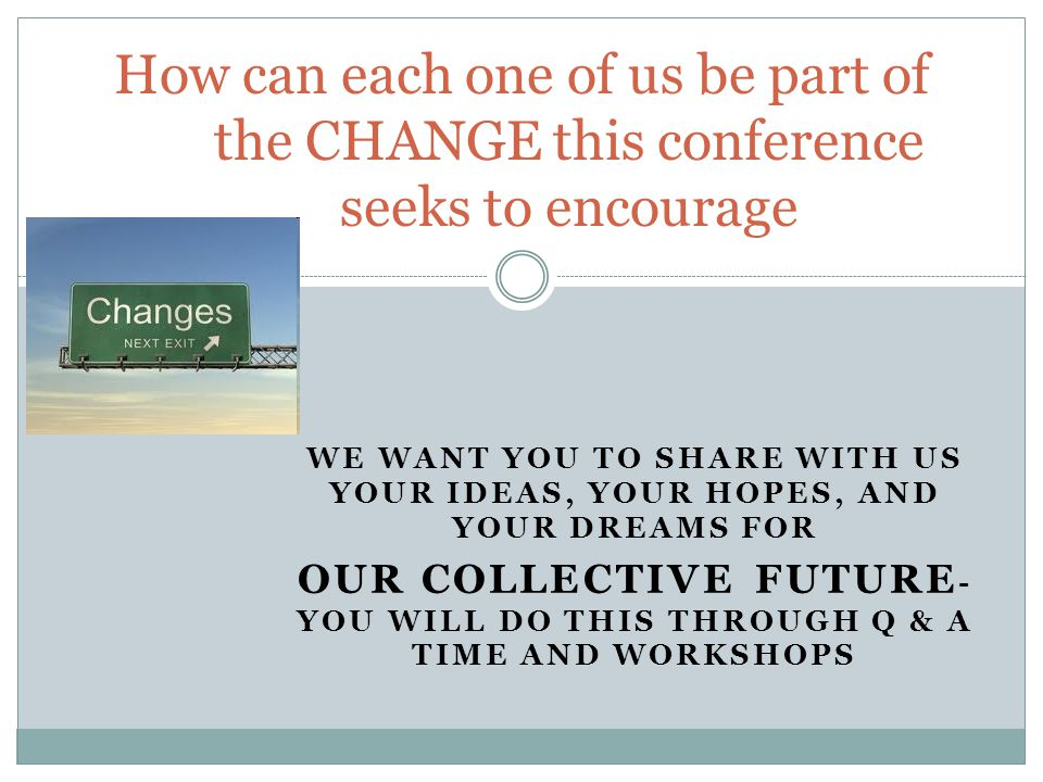 WE WANT YOU TO SHARE WITH US YOUR IDEAS, YOUR HOPES, AND YOUR DREAMS FOR OUR COLLECTIVE FUTURE - YOU WILL DO THIS THROUGH Q & A TIME AND WORKSHOPS How can each one of us be part of the CHANGE this conference seeks to encourage