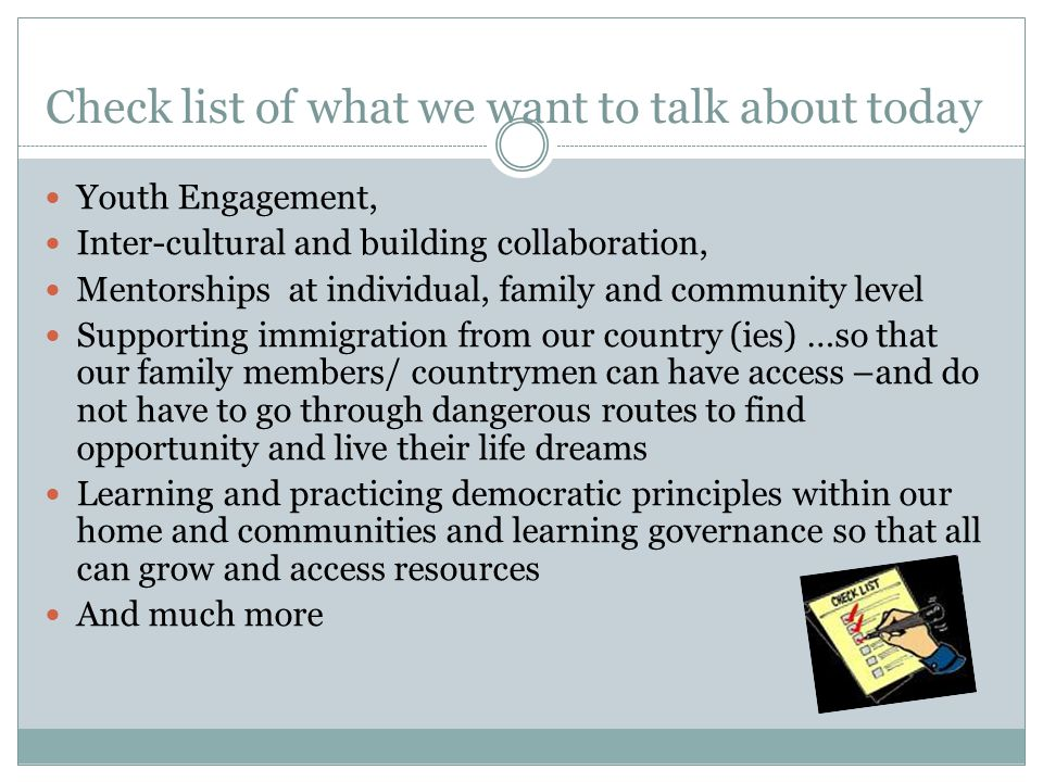 Check list of what we want to talk about today Youth Engagement, Inter-cultural and building collaboration, Mentorships at individual, family and community level Supporting immigration from our country (ies) …so that our family members/ countrymen can have access –and do not have to go through dangerous routes to find opportunity and live their life dreams Learning and practicing democratic principles within our home and communities and learning governance so that all can grow and access resources And much more