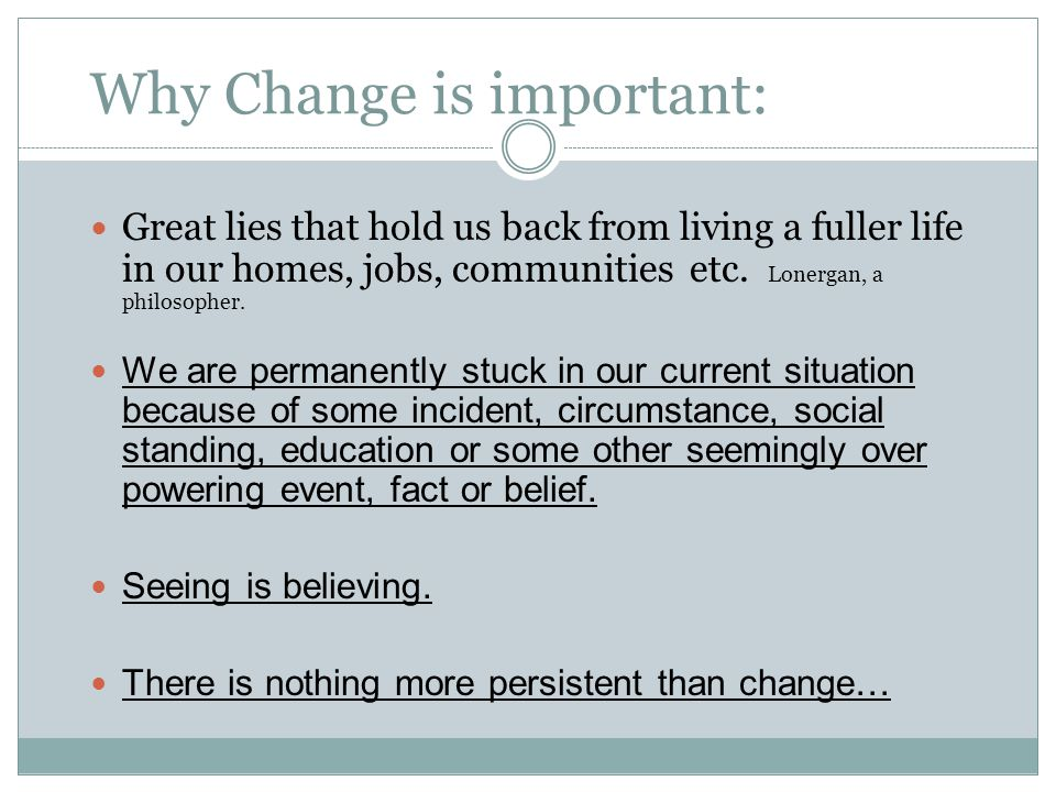 Why Change is important: Great lies that hold us back from living a fuller life in our homes, jobs, communities etc.