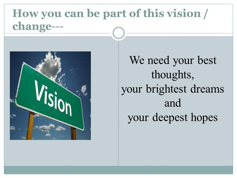 How you can be part of this vision / change--- We need your best thoughts, your brightest dreams and your deepest hopes