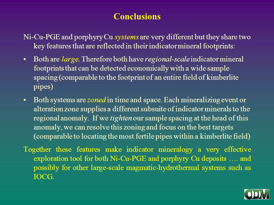 Conclusions Ni-Cu-PGE and porphyry Cu systems are very different but they share two key features that are reflected in their indicator mineral footprints: Both are large.