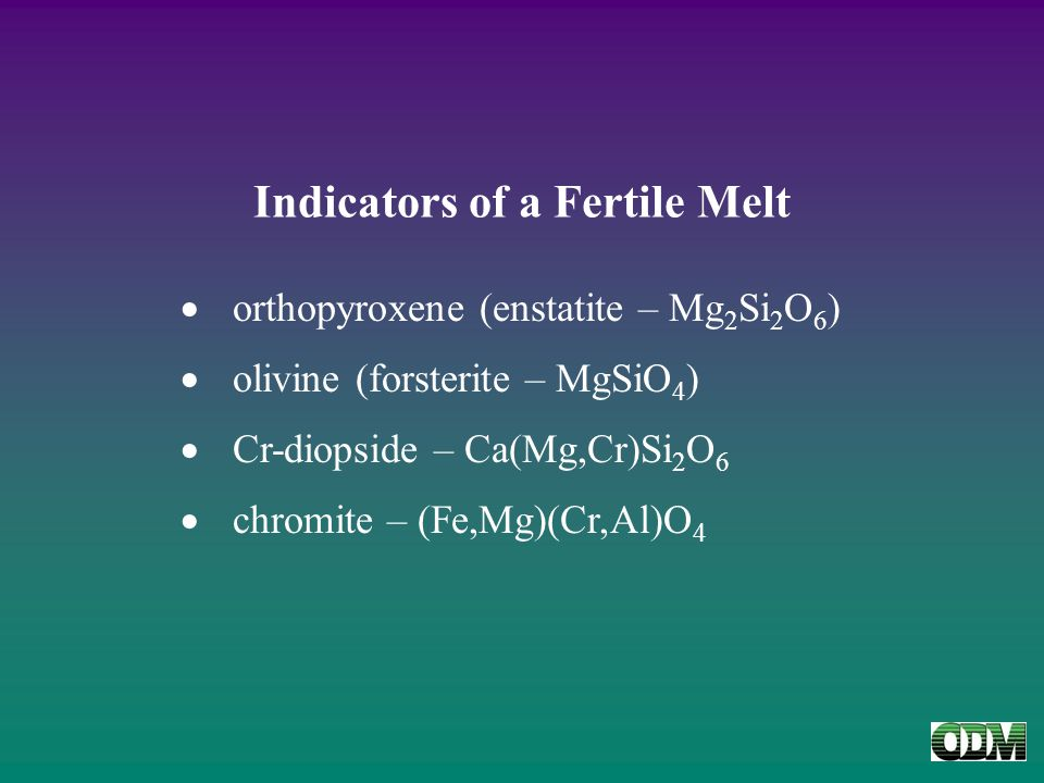 Indicators of a Fertile Melt  orthopyroxene (enstatite – Mg 2 Si 2 O 6 )  olivine (forsterite – MgSiO 4 )  Cr-diopside – Ca(Mg,Cr)Si 2 O 6  chromite – (Fe,Mg)(Cr,Al)O 4