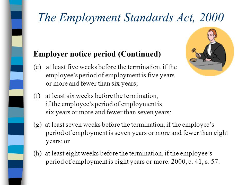 The Employment Standards Act, 2000 Employer notice period (Continued) (e) at least five weeks before the termination, if the employee's period of employment is five years or more and fewer than six years; (f) at least six weeks before the termination, if the employee's period of employment is six years or more and fewer than seven years; (g) at least seven weeks before the termination, if the employee's period of employment is seven years or more and fewer than eight years; or (h) at least eight weeks before the termination, if the employee's period of employment is eight years or more.