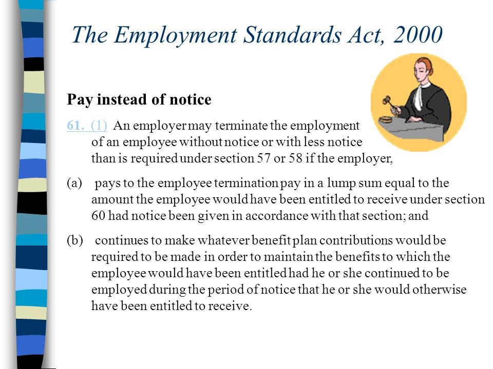 The Employment Standards Act, 2000 Pay instead of notice 61. (1)61. (1) An employer may terminate the employment of an employee without notice or with