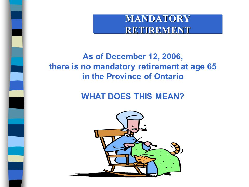 MANDATORY RETIREMENT As of December 12, 2006, there is no mandatory retirement at age 65 in the Province of Ontario WHAT DOES THIS MEAN?