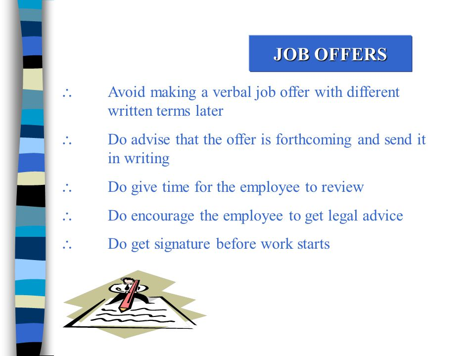 JOB OFFERS  Avoid making a verbal job offer with different written terms later  Do advise that the offer is forthcoming and send it in writing  Do give time for the employee to review  Do encourage the employee to get legal advice  Do get signature before work starts