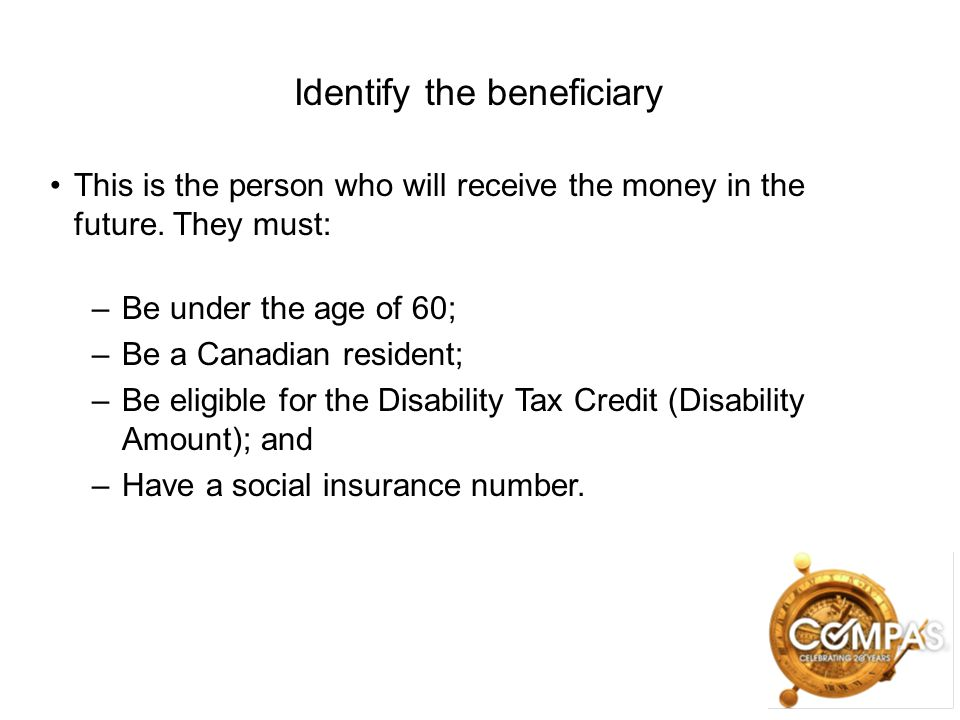 Identify the beneficiary This is the person who will receive the money in the future. They must: –Be under the age of 60; –Be a Canadian resident; –Be