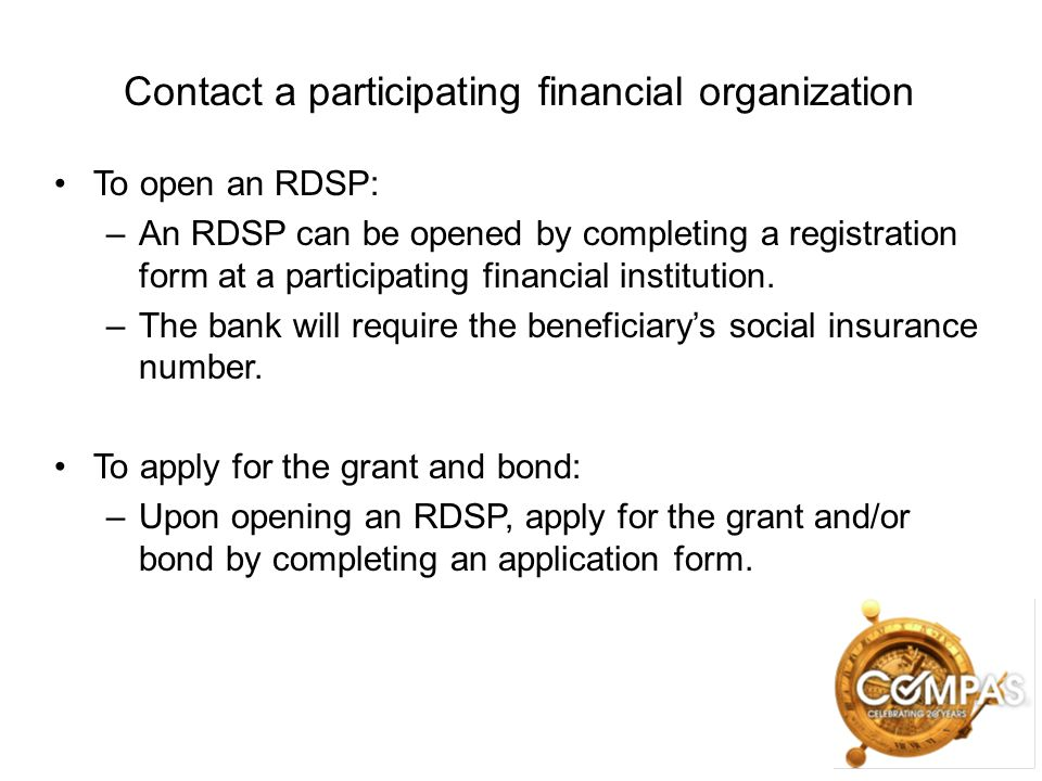 Contact a participating financial organization To open an RDSP: –An RDSP can be opened by completing a registration form at a participating financial