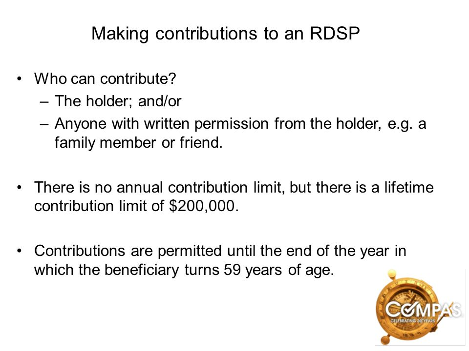Making contributions to an RDSP Who can contribute? –The holder; and/or –Anyone with written permission from the holder, e.g. a family member or frien