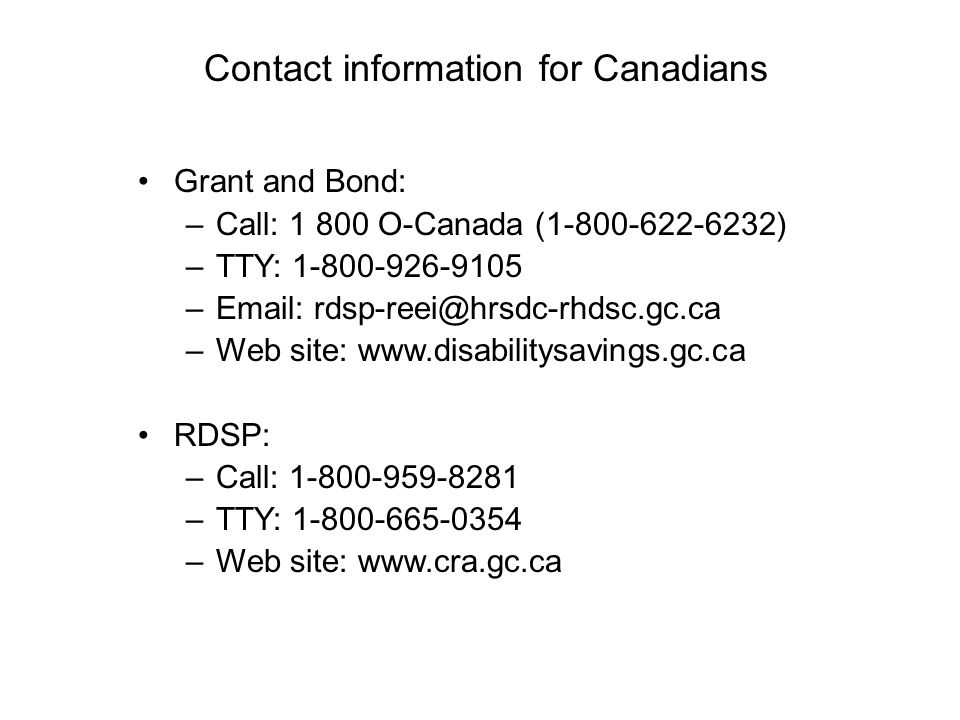 Contact information for Canadians Grant and Bond: –Call: 1 800 O-Canada (1-800-622-6232) –TTY: 1-800-926-9105 –Email: rdsp-reei@hrsdc-rhdsc.gc.ca –Web