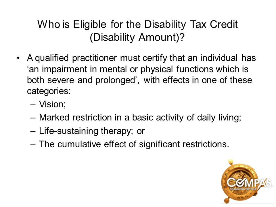 Who is Eligible for the Disability Tax Credit (Disability Amount)? A qualified practitioner must certify that an individual has 'an impairment in ment