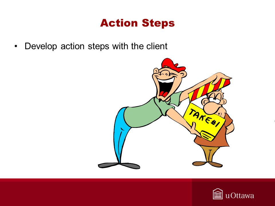 Action Steps Develop action steps with the client