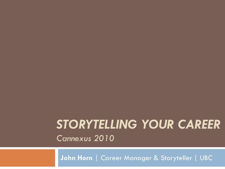 STORYTELLING YOUR CAREER Cannexus 2010 John Horn | Career Manager & Storyteller | UBC